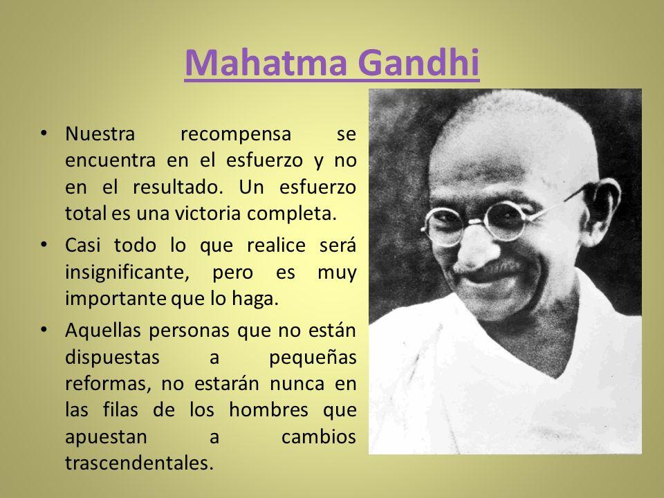 Mahatma Gandhi Nuestra recompensa se encuentra en el esfuerzo y no en el resultado. Un esfuerzo total es una victoria completa. Casi todo lo que reali