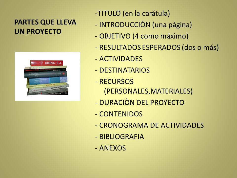 PARTES QUE LLEVA UN PROYECTO -TITULO (en la carátula) - INTRODUCCIÒN (una pàgina) - OBJETIVO (4 como máximo) - RESULTADOS ESPERADOS (dos o más) - ACTI