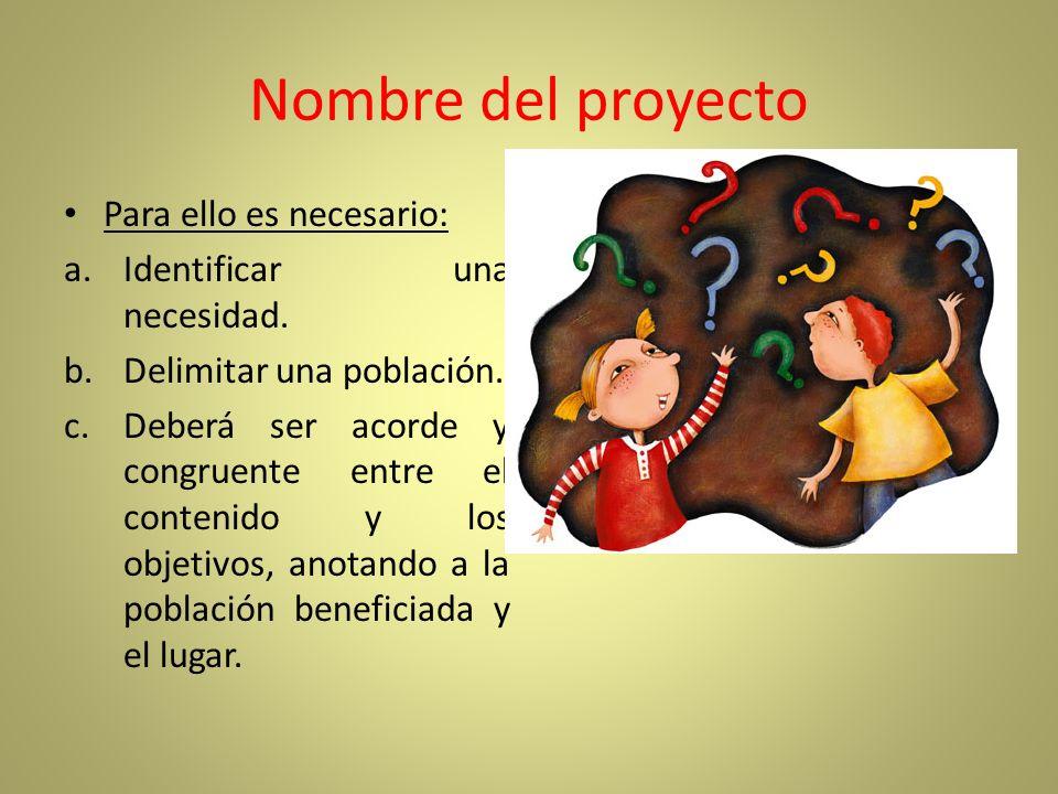 Nombre del proyecto Para ello es necesario: a.Identificar una necesidad. b.Delimitar una población. c.Deberá ser acorde y congruente entre el contenid