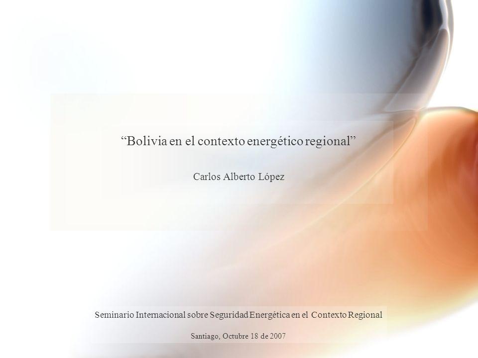Bolivia en el contexto energético regional Carlos Alberto López Seminario Internacional sobre Seguridad Energética en el Contexto Regional Santiago, O