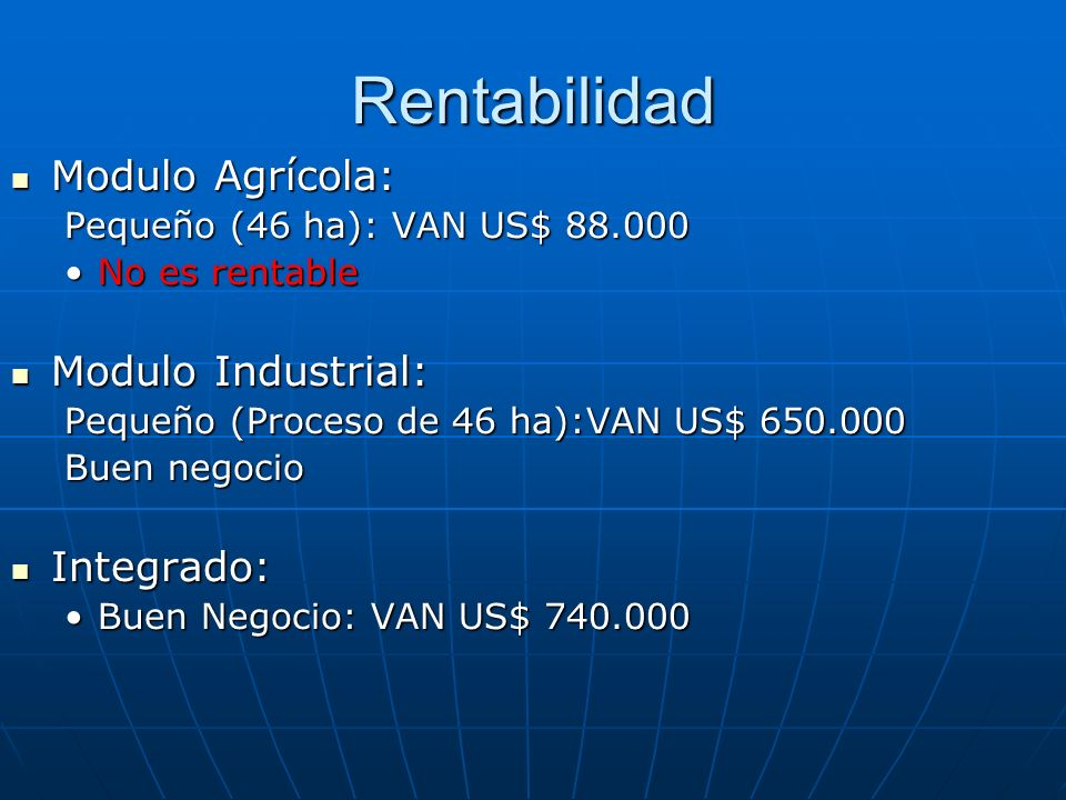 Rentabilidad Modulo Agrícola: Modulo Agrícola: Pequeño (46 ha): VAN US$ 88.000 No es rentableNo es rentable Modulo Industrial: Modulo Industrial: Pequ