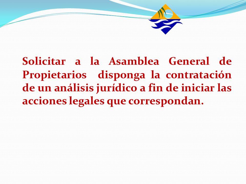Solicitar a la Asamblea General de Propietarios disponga la contratación de un análisis jurídico a fin de iniciar las acciones legales que corresponda