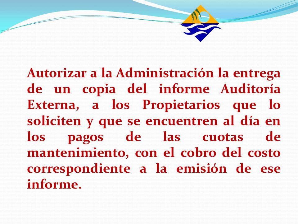 Autorizar a la Administración la entrega de un copia del informe Auditoría Externa, a los Propietarios que lo soliciten y que se encuentren al día en