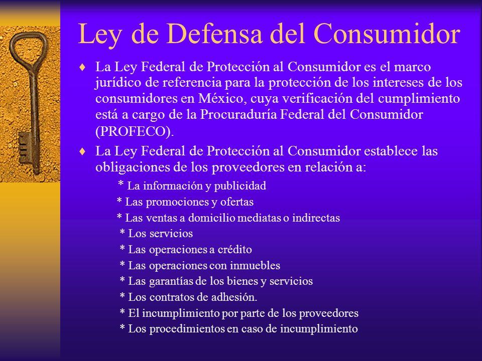Ley de Defensa del Consumidor La Ley Federal de Protección al Consumidor es el marco jurídico de referencia para la protección de los intereses de los
