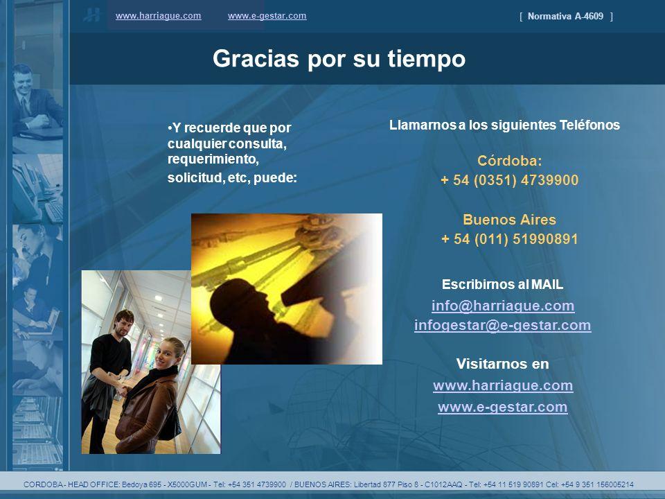 [ Normativa A-4609 ] www.harriague.com Gracias por su tiempo Llamarnos a los siguientes Teléfonos Córdoba: + 54 (0351) 4739900 Buenos Aires + 54 (011) 51990891 Escribirnos al MAIL info@harriague.com infogestar@e-gestar.com Visitarnos en www.harriague.com www.e-gestar.com Y recuerde que por cualquier consulta, requerimiento, solicitud, etc, puede: www.e-gestar.com