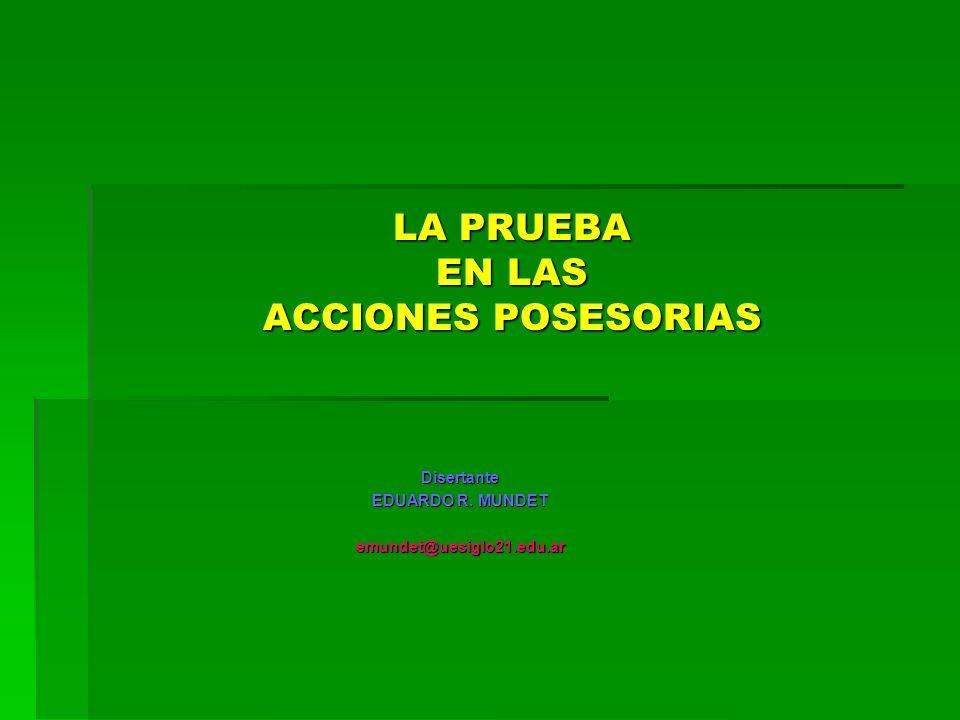 LA PRUEBA EN LAS ACCIONES POSESORIAS Disertante EDUARDO R. MUNDET emundet@uesiglo21.edu.ar
