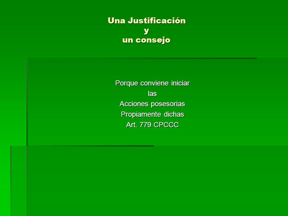 Una Justificación y un consejo Porque conviene iniciar las Acciones posesorias Propiamente dichas Art. 779 CPCCC