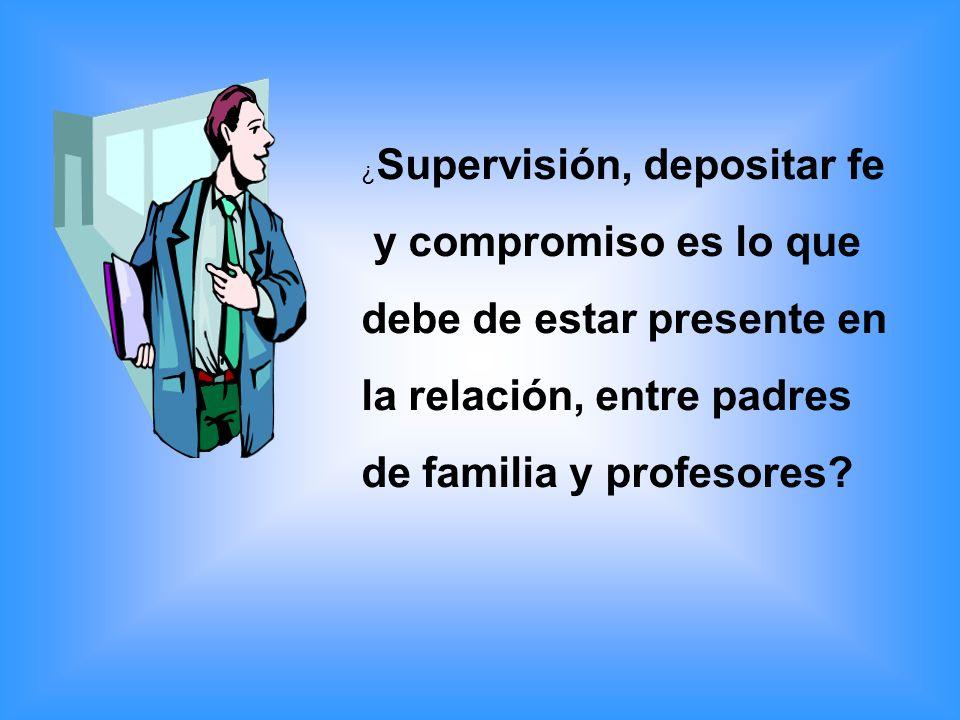 ¿ Supervisión, depositar fe y compromiso es lo que debe de estar presente en la relación, entre padres de familia y profesores?