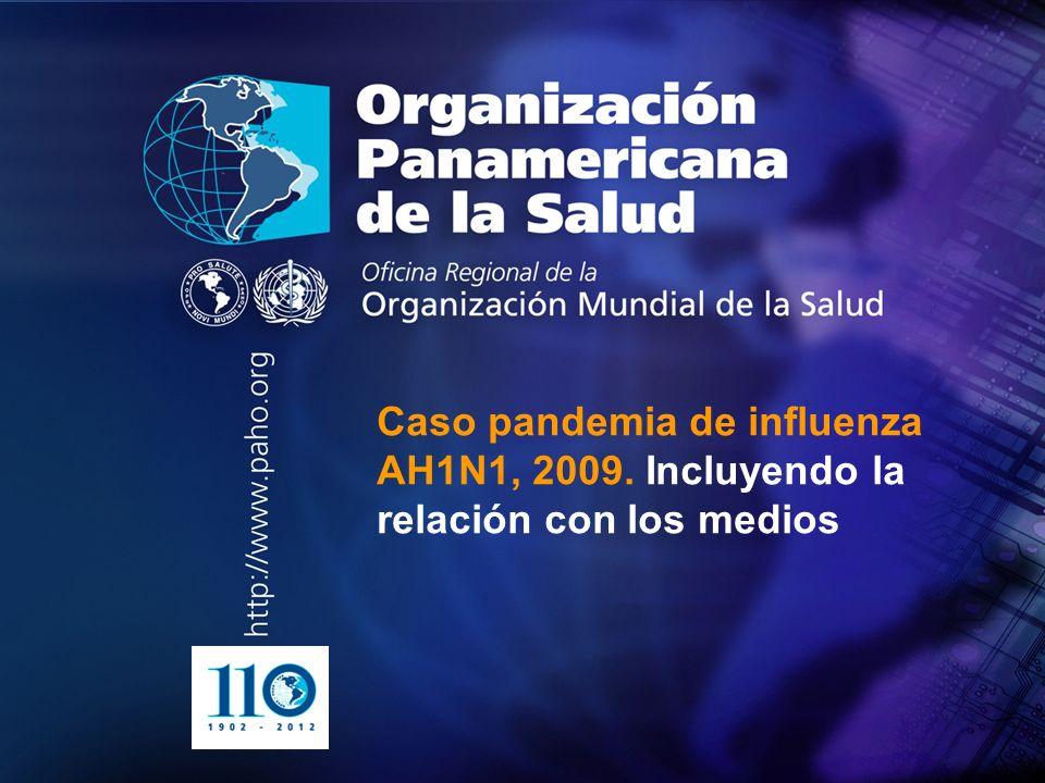 2004 Organización Panamericana de la Salud.... Caso pandemia de influenza AH1N1, 2009. Incluyendo la relación con los medios