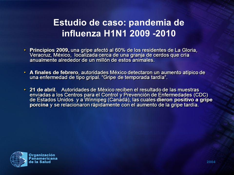 2004 Organización Panamericana de la Salud 23 de abril, el Secretario de Salud, José Ángel Córdova, hace el anuncio público en la noche: Estamos tratando con un nuevo virus de la gripe que constituye una epidemia respiratoria (aunque es controlable) Estudio de caso: pandemia de influenza H1N1 2009 -2010 Elevada atención de los medios de comunicación nacional e internacional.