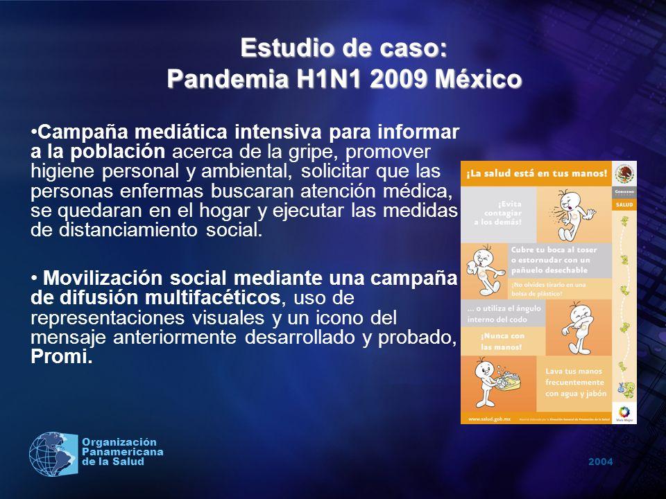 2004 Organización Panamericana de la Salud Estudio de caso: Pandemia H1N1 2009 México Campaña mediática intensiva para informar a la población acerca