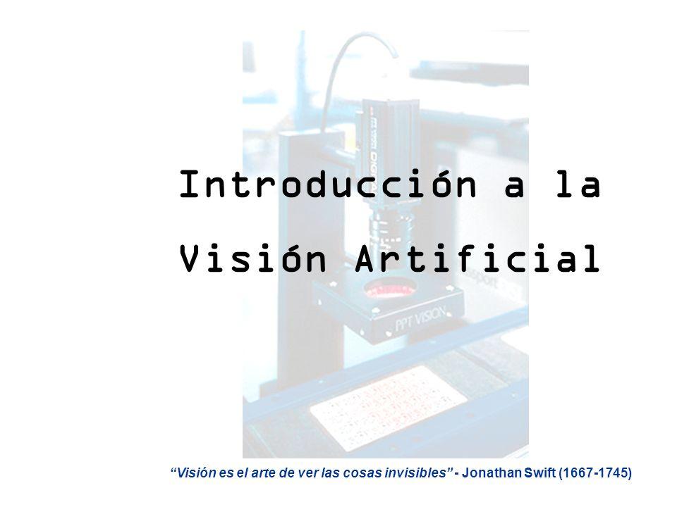 Introducción a la Visión Artificial Visión es el arte de ver las cosas invisibles - Jonathan Swift (1667-1745)