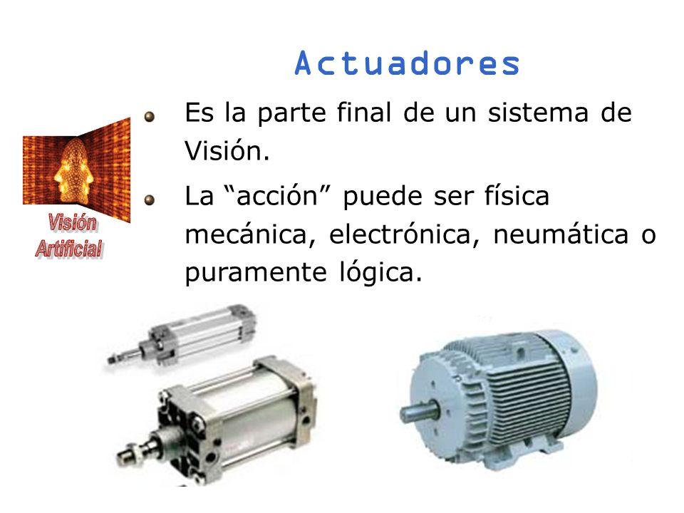 Actuadores Es la parte final de un sistema de Visión. La acción puede ser física mecánica, electrónica, neumática o puramente lógica.