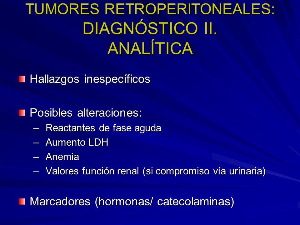 TUMORES RETROPERITONEALES: DIAGNÓSTICO II. ANALÍTICA Hallazgos inespecíficos Posibles alteraciones: – Reactantes de fase aguda – Aumento LDH – Anemia