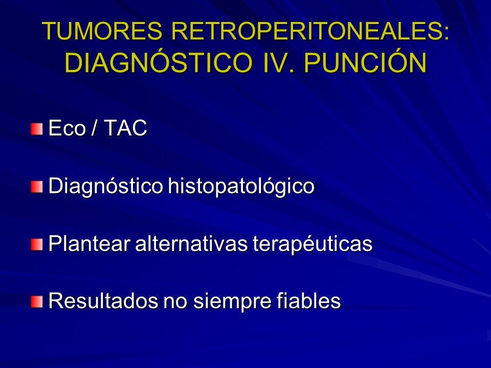 TUMORES RETROPERITONEALES: DIAGNÓSTICO IV. PUNCIÓN Eco / TAC Diagnóstico histopatológico Plantear alternativas terapéuticas Resultados no siempre fiab