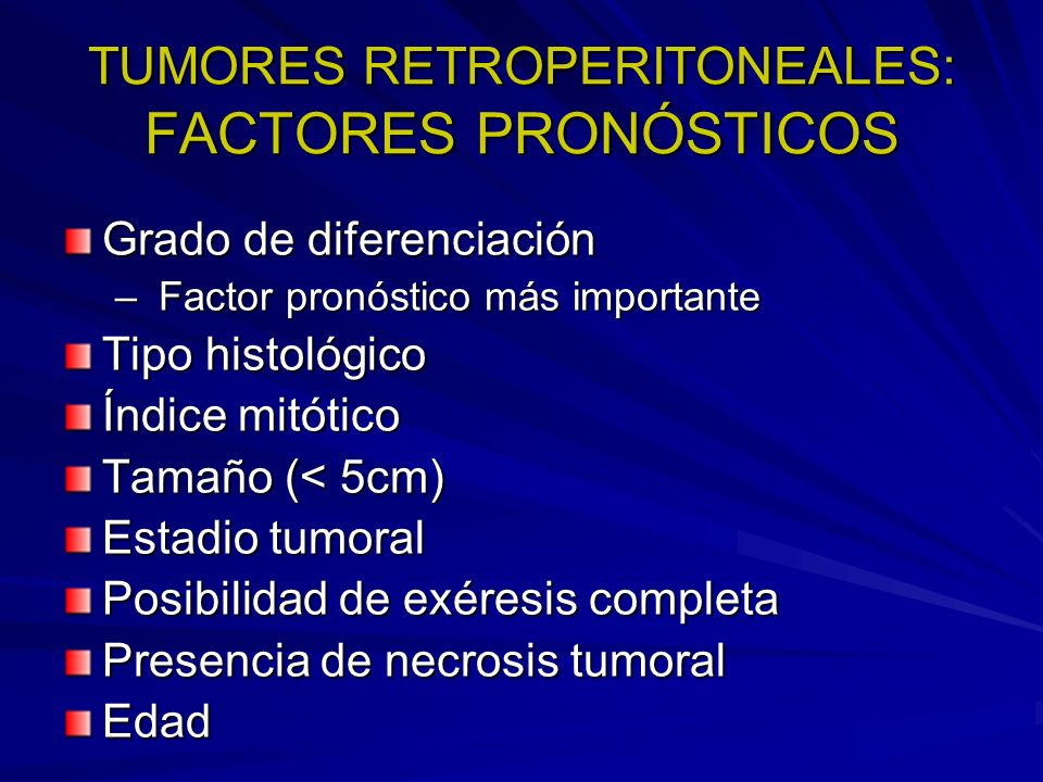 TUMORES RETROPERITONEALES: FACTORES PRONÓSTICOS Grado de diferenciación – Factor pronóstico más importante Tipo histológico Índice mitótico Tamaño (<