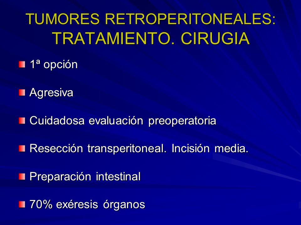 TUMORES RETROPERITONEALES: TRATAMIENTO. CIRUGIA 1ª opción Agresiva Cuidadosa evaluación preoperatoria Resección transperitoneal. Incisión media. Prepa