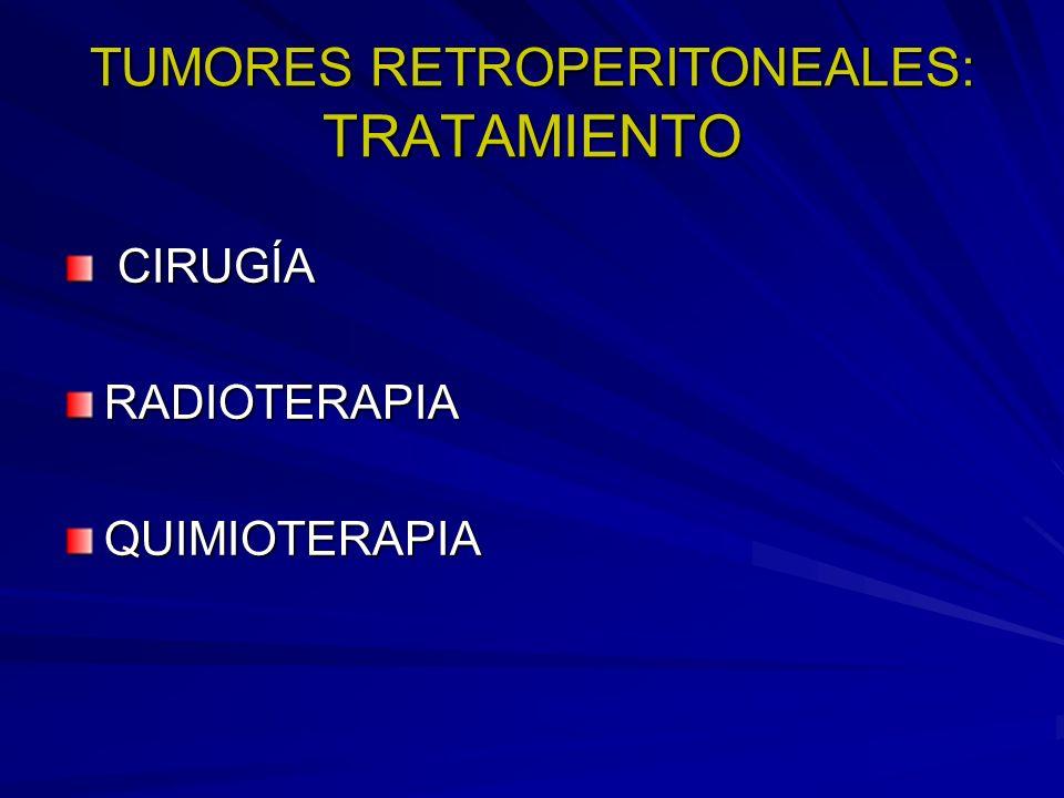 TUMORES RETROPERITONEALES: TRATAMIENTO CIRUGÍA CIRUGÍARADIOTERAPIAQUIMIOTERAPIA