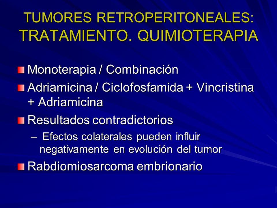 TUMORES RETROPERITONEALES: TRATAMIENTO. QUIMIOTERAPIA Monoterapia / Combinación Adriamicina / Ciclofosfamida + Vincristina + Adriamicina Resultados co