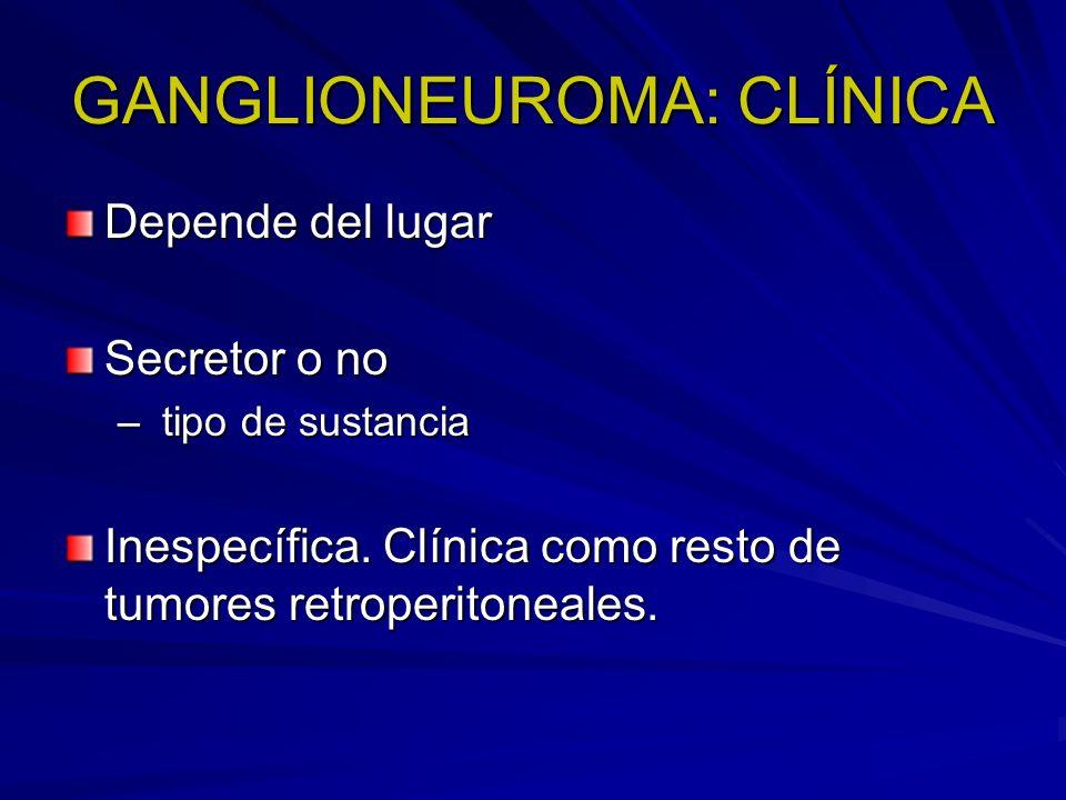 Depende del lugar Secretor o no – tipo de sustancia Inespecífica. Clínica como resto de tumores retroperitoneales. GANGLIONEUROMA: CLÍNICA