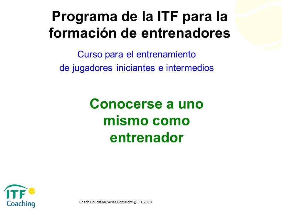 Coach Education Series Copyright © ITF 2010 Conocerse a uno mismo como entrenador Curso para el entrenamiento de jugadores iniciantes e intermedios Pr