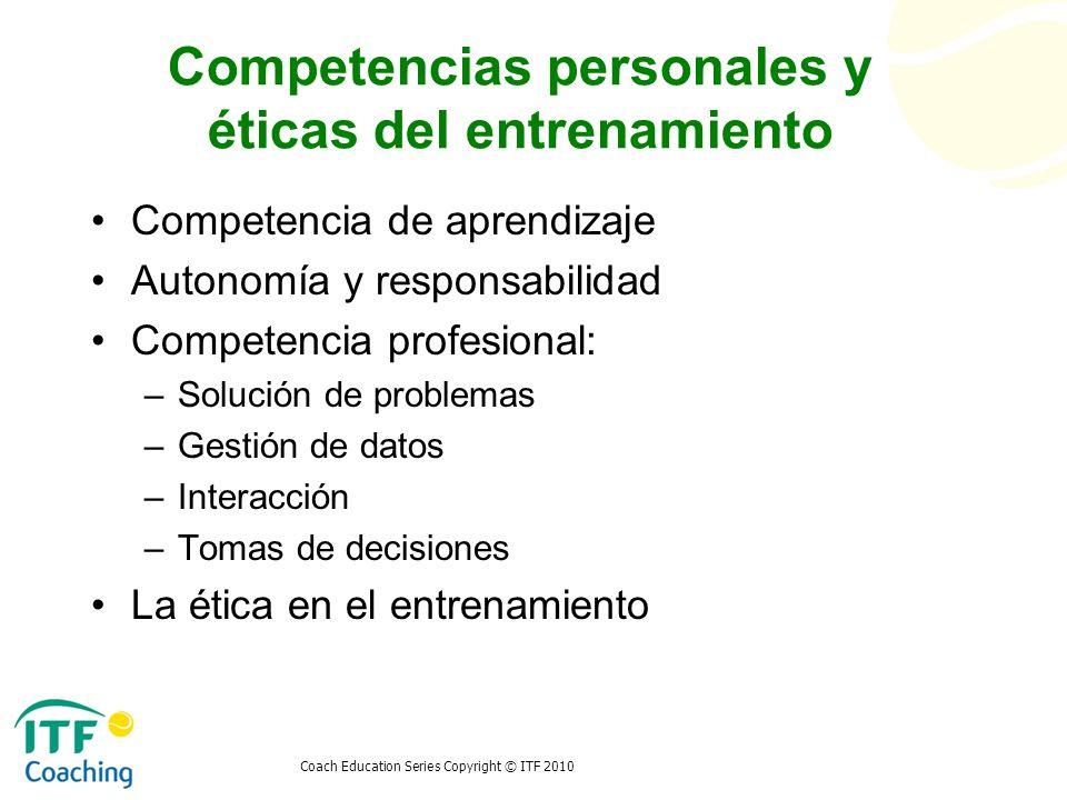 Coach Education Series Copyright © ITF 2010 Competencias personales y éticas del entrenamiento Competencia de aprendizaje Autonomía y responsabilidad