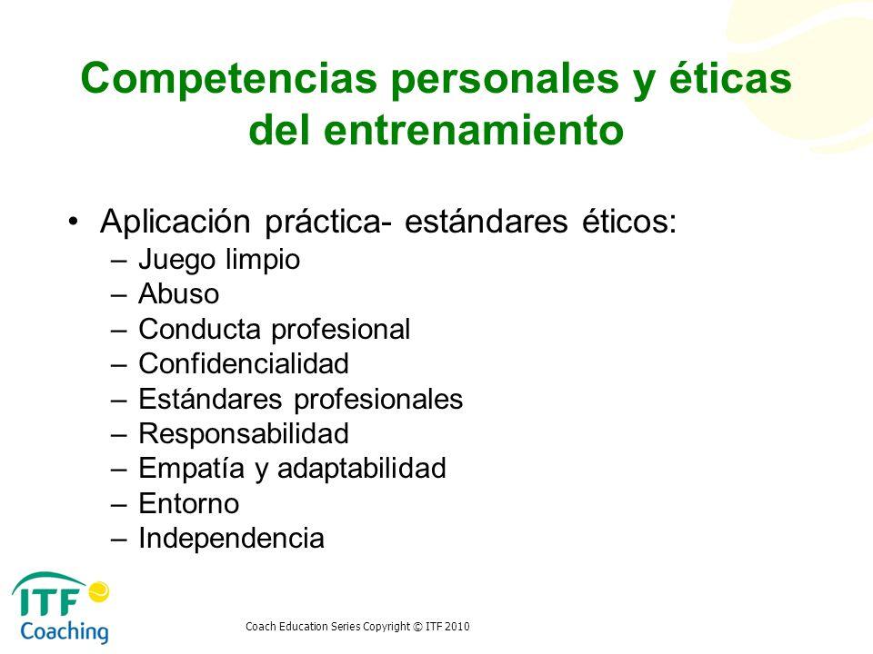 Coach Education Series Copyright © ITF 2010 Competencias personales y éticas del entrenamiento Aplicación práctica- estándares éticos: –Juego limpio –