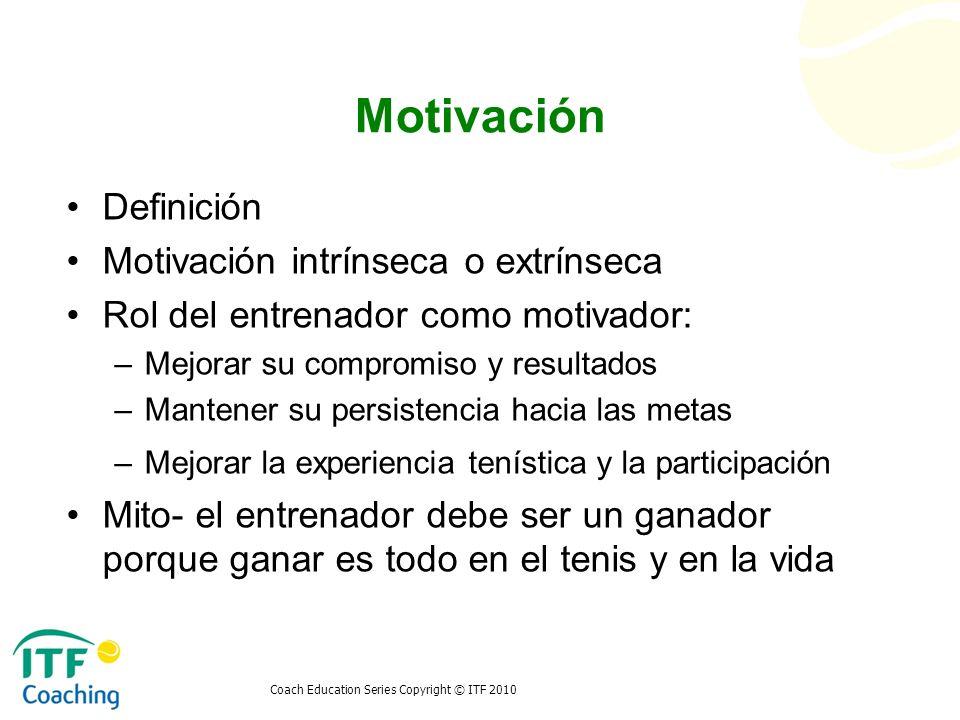 Coach Education Series Copyright © ITF 2010 Motivación Definición Motivación intrínseca o extrínseca Rol del entrenador como motivador: –Mejorar su co