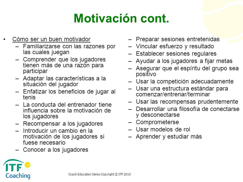 Coach Education Series Copyright © ITF 2010 Motivación cont. Cómo ser un buen motivador –Familiarizarse con las razones por las cuales juegan –Compren