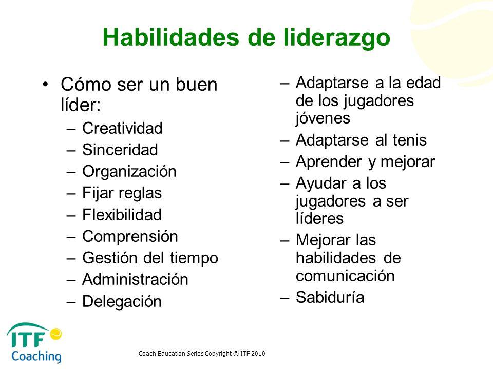 Coach Education Series Copyright © ITF 2010 Habilidades de liderazgo Cómo ser un buen líder: –Creatividad –Sinceridad –Organización –Fijar reglas –Fle