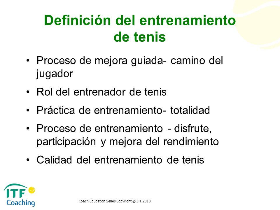 Coach Education Series Copyright © ITF 2010 Definición del entrenamiento de tenis Proceso de mejora guiada- camino del jugador Rol del entrenador de t
