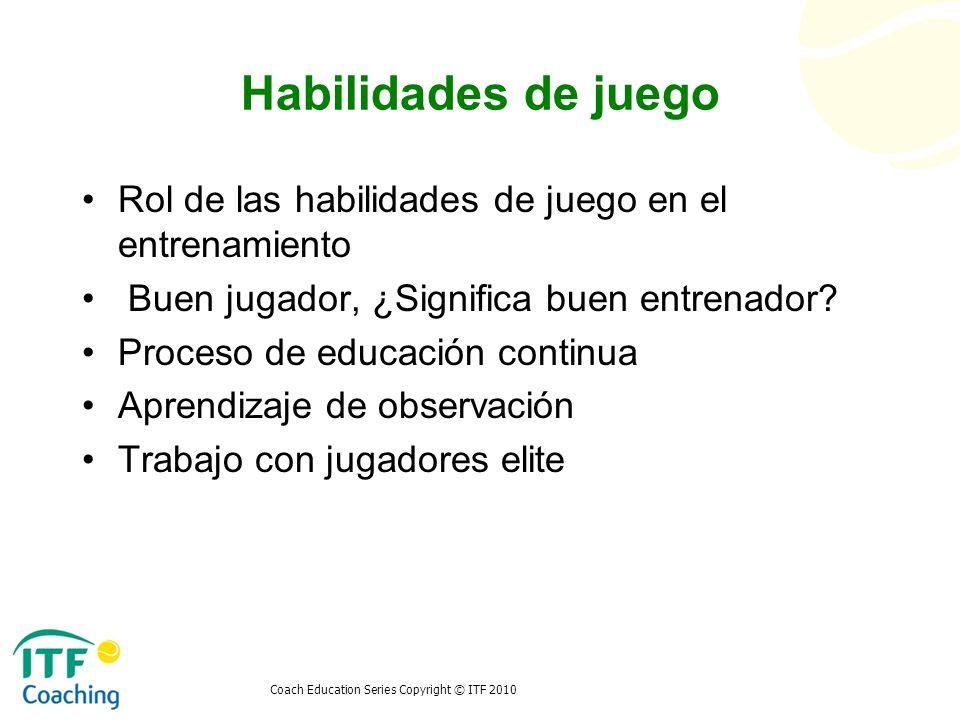 Coach Education Series Copyright © ITF 2010 Habilidades de juego Rol de las habilidades de juego en el entrenamiento Buen jugador, ¿Significa buen ent