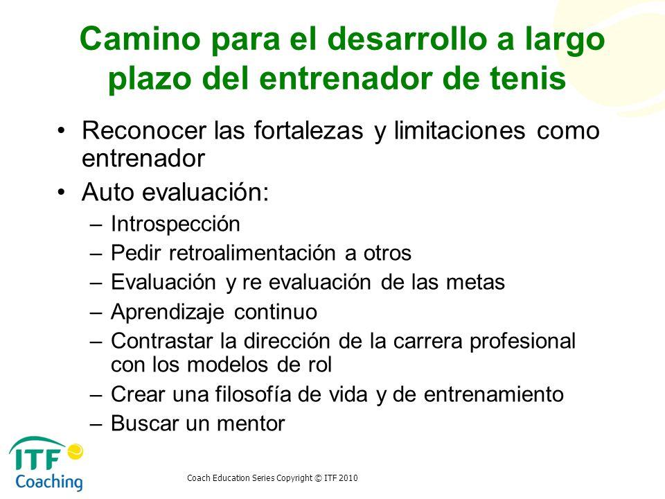 Coach Education Series Copyright © ITF 2010 Camino para el desarrollo a largo plazo del entrenador de tenis Reconocer las fortalezas y limitaciones co