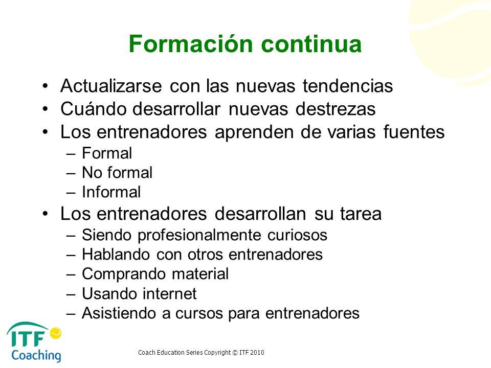 Coach Education Series Copyright © ITF 2010 Formación continua Actualizarse con las nuevas tendencias Cuándo desarrollar nuevas destrezas Los entrenad