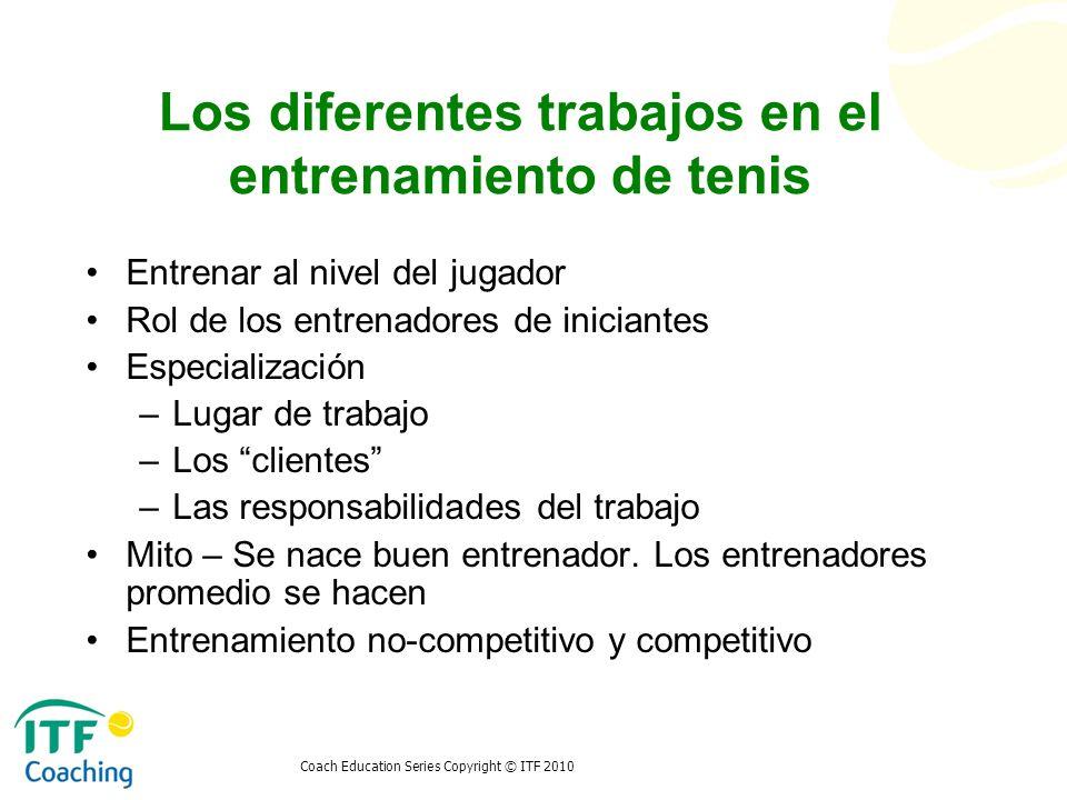 Coach Education Series Copyright © ITF 2010 Los diferentes trabajos en el entrenamiento de tenis Entrenar al nivel del jugador Rol de los entrenadores