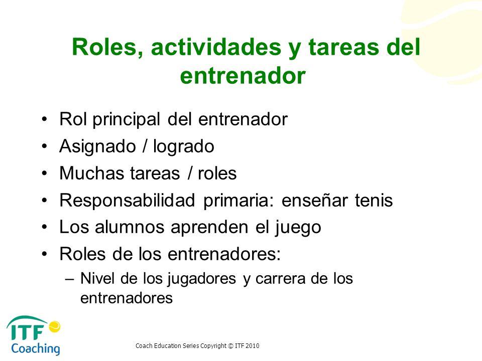 Coach Education Series Copyright © ITF 2010 Roles, actividades y tareas del entrenador Rol principal del entrenador Asignado / logrado Muchas tareas /