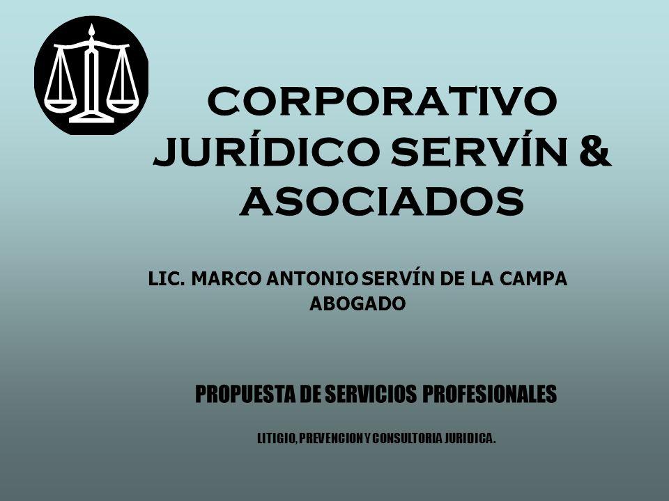 CORPORATIVO JURÍDICO SERVÍN & ASOCIADOS LIC. MARCO ANTONIO SERVÍN DE LA CAMPA ABOGADO PROPUESTA DE SERVICIOS PROFESIONALES LITIGIO, PREVENCION Y CONSU