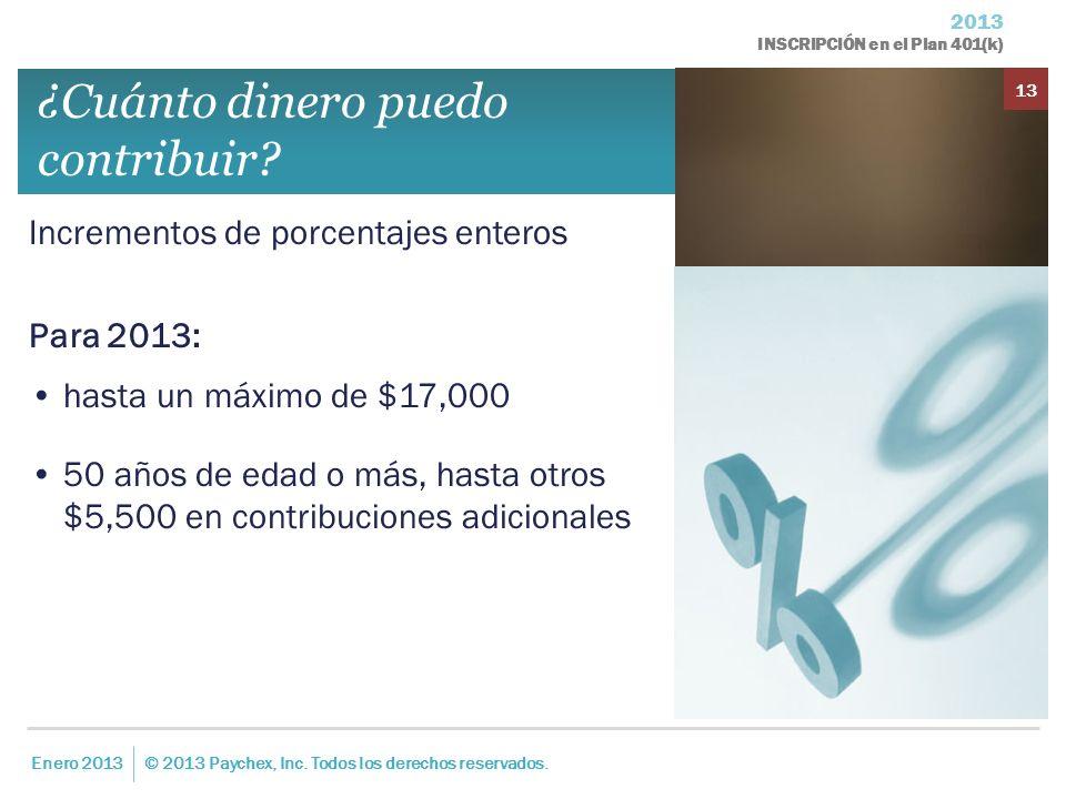 2013 INSCRIPCIÓN en el Plan 401(k) Enero 2013© 2013 Paychex, Inc. Todos los derechos reservados. 13 ¿Cuánto dinero puedo contribuir? Incrementos de po