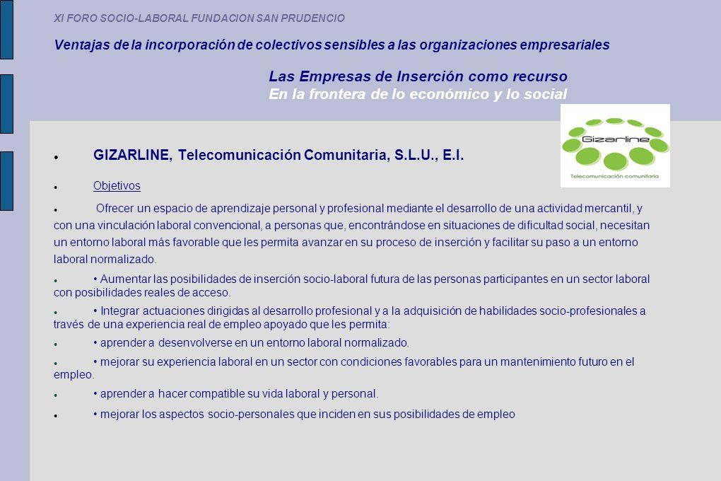 XI FORO SOCIO-LABORAL FUNDACION SAN PRUDENCIO Ventajas de la incorporación de colectivos sensibles a las organizaciones empresariales Las Empresas de Inserción como recurso En la frontera de lo económico y lo social GIZARLINE, Telecomunicación Comunitaria, S.L.U., E.I.