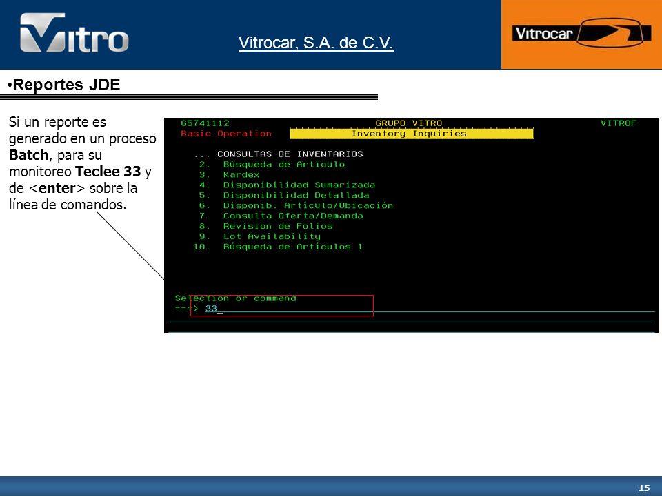 Vitrocar, S.A. de C.V. 15 Reportes JDE Si un reporte es generado en un proceso Batch, para su monitoreo Teclee 33 y de sobre la línea de comandos.