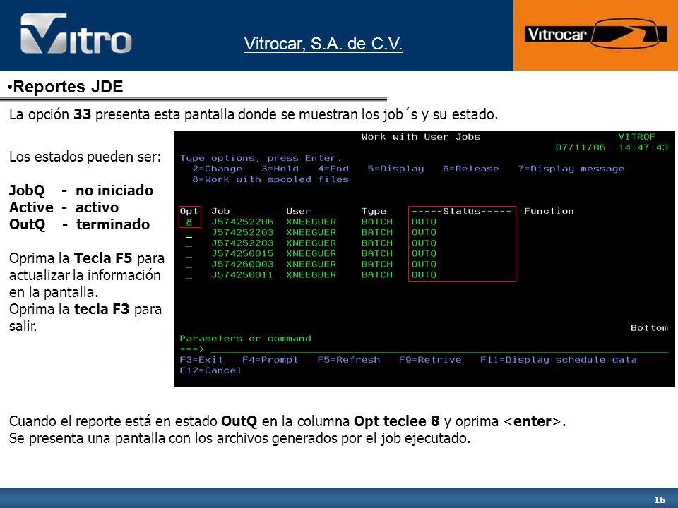 Vitrocar, S.A. de C.V. 16 La opción 33 presenta esta pantalla donde se muestran los job´s y su estado. Los estados pueden ser: JobQ - no iniciado Acti