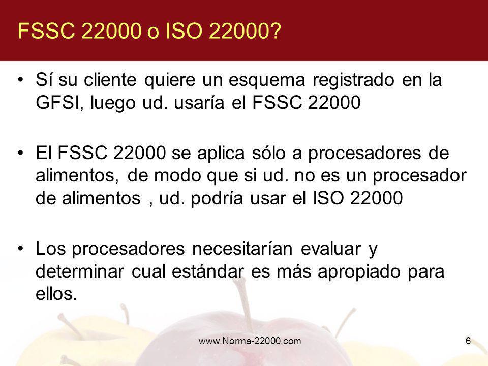 www.Norma-22000.com6 FSSC 22000 o ISO 22000? Sí su cliente quiere un esquema registrado en la GFSI, luego ud. usaría el FSSC 22000 El FSSC 22000 se ap