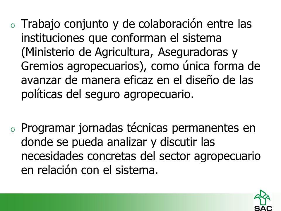 o Trabajo conjunto y de colaboración entre las instituciones que conforman el sistema (Ministerio de Agricultura, Aseguradoras y Gremios agropecuarios), como única forma de avanzar de manera eficaz en el diseño de las políticas del seguro agropecuario.