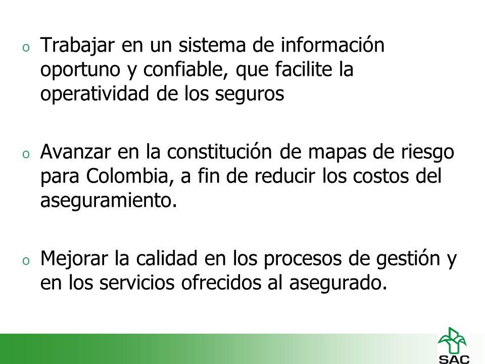 o Trabajar en un sistema de información oportuno y confiable, que facilite la operatividad de los seguros o Avanzar en la constitución de mapas de riesgo para Colombia, a fin de reducir los costos del aseguramiento.