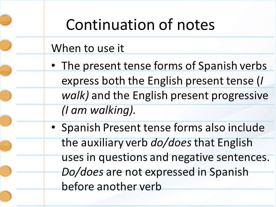Continuation of notes When to use it The present tense forms of Spanish verbs express both the English present tense (I walk) and the English present