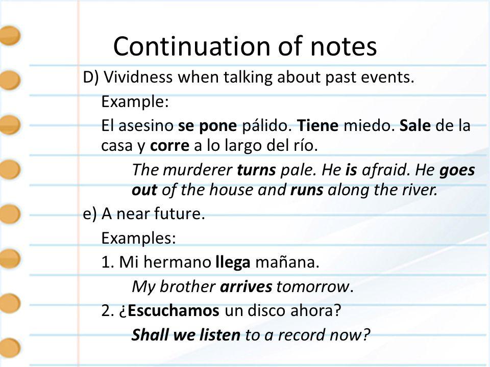 Continuation of notes D) Vividness when talking about past events. Example: El asesino se pone pálido. Tiene miedo. Sale de la casa y corre a lo largo
