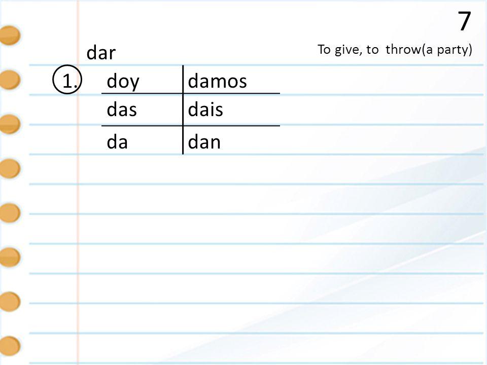 7 1. To give, to throw(a party) dar doy das da damos dan dais