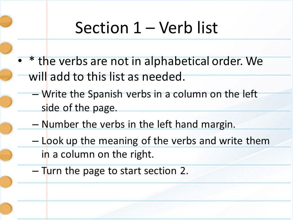 Section 1 – Verb list * the verbs are not in alphabetical order. We will add to this list as needed. – Write the Spanish verbs in a column on the left