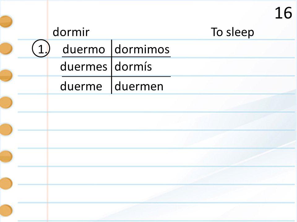 16 1. To sleepdormir duermo duermes duermeduermen dormimos dormís