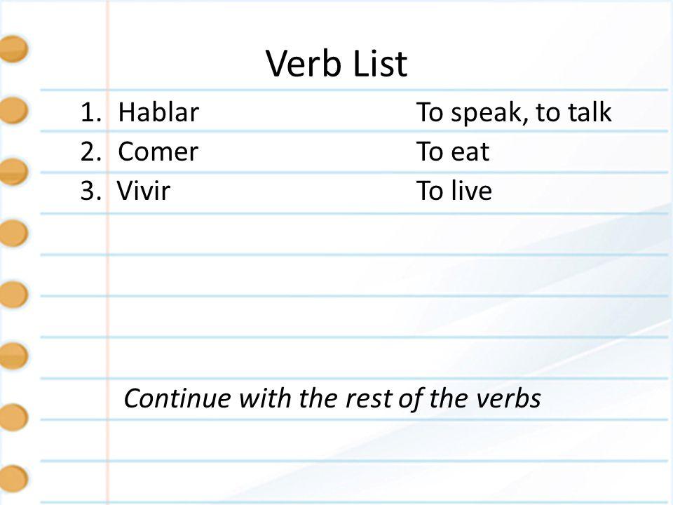Verb List 1.HablarTo speak, to talk 2.ComerTo eat 3. VivirTo live Continue with the rest of the verbs